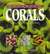 Aquarium Corals - Selection, Husbandry, and Natural History