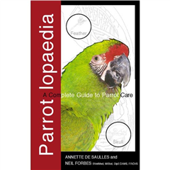 Parrotlopaedia: A Complete Guide To Parrot Care