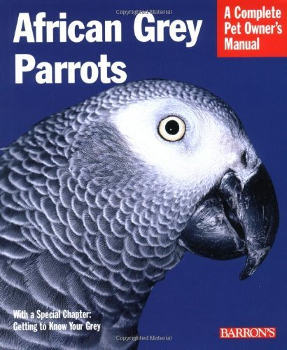 A Complete Pet Owner's Manual: African Grey Parrots